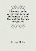 A Lecture on the Origin and General Influences of the Wars of the French Revolution af George Miller