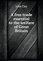 A Free Trade Essential to the Welfare of Great Britain af John Clay