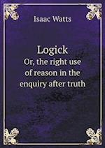 Logick Or, the Right Use of Reason in the Enquiry After Truth af Isaac Watts