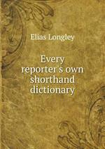Every Reporter's Own Shorthand Dictionary af Elias Longley