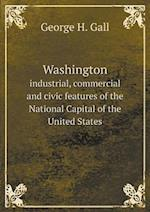 Washington Industrial, Commercial and Civic Features of the National Capital of the United States af George H. Gall