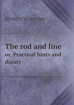 The Rod and Line Or, Practical Hints and Dainty af Hewett Wheatley