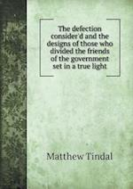The Defection Consider'd and the Designs of Those Who Divided the Friends of the Government Set in a True Light af Matthew Tindal