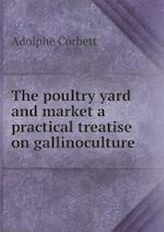 The Poultry Yard and Market a Practical Treatise on Gallinoculture af Adolphe Corbett