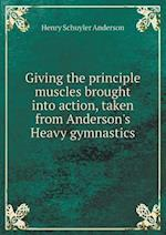 Giving the Principle Muscles Brought Into Action, Taken from Anderson's Heavy Gymnastics af Henry Schuyler Anderson