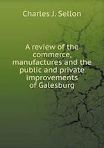 A Review of the Commerce, Manufactures and the Public and Private Improvements of Galesburg af Charles J. Sellon