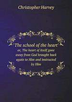 The School of the Heart Or, the Heart of Itself Gone Away from God Brought Back Again to Him and Instructed by Him af Christopher Harvey