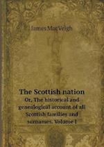 The Scottish Nation Or, the Historical and Genealogical Account of All Scottish Families and Surnames. Volume I af James Macveigh