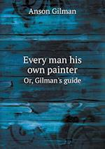 Every man his own painter Or, Gilman's guide