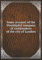 Some Account of the Worshipful Company of Clockmakers of the City of London af Samuel Elliott Atkins, William Henry Overall