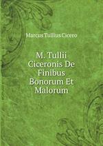 M. Tullii Ciceronis de Finibus Bonorum Et Malorum