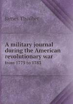 A Military Journal During the American Revolutionary War from 1775 to 1783 af James Thacher