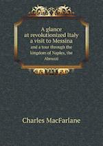 A Glance at Revolutionized Italy a Visit to Messina and a Tour Through the Kingdom of Naples, the Abruzzi af Charles MacFarlane