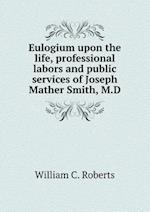 Eulogium upon the life, professional labors and public services of Joseph Mather Smith, M.D