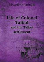 Life of Colonel Talbot and the Talbot Settlement af Edward Ermatinger