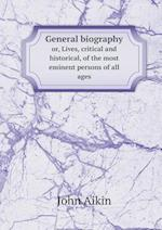 General Biography Or, Lives, Critical and Historical, of the Most Eminent Persons of All Ages af John Aikin