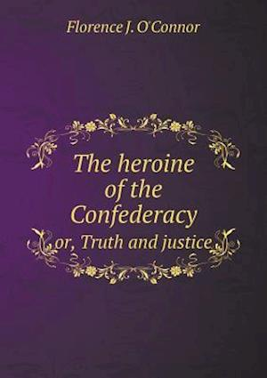 The heroine of the Confederacy or, Truth and justice
