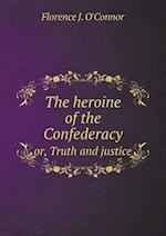 The heroine of the Confederacy or, Truth and justice af Florence J. O'Connor
