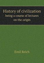 History of Civilization Being a Course of Lectures on the Origin af Emil Reich