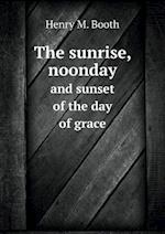 The Sunrise, Noonday and Sunset of the Day of Grace af Henry M. Booth