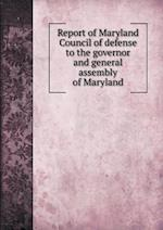 Report of Maryland Council of Defense to the Governor and General Assembly of Maryland af Maryland Council of Defense