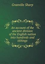 An Account of the Ancient Division of the English Nation Into Hundreds and Tithings af Granville Sharp
