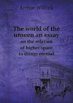 The World of the Unseen an Essay on the Relation of Higher Space to Things Eternal af Arthur Willink