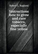 Instructions How to Grow and Cure Tobacco, Especially Fine Yellow af Robert L. Ragland