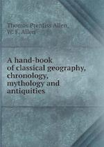 A hand-book of classical geography, chronology, mythology and antiquities af Thomas Prentiss Allen, W. F. Allen
