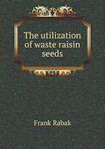 The Utilization of Waste Raisin Seeds af Frank Rabak