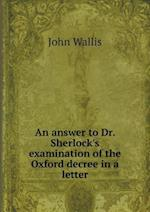 An Answer to Dr. Sherlock's Examination of the Oxford Decree in a Letter af John Wallis