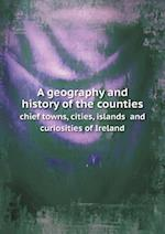A geography and history of the counties chief towns, cities, islands and curiosities of Ireland