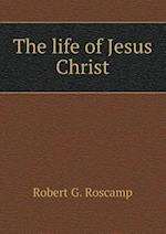 The life of Jesus Christ af Robert G. Roscamp