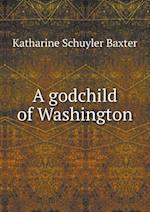A Godchild of Washington af Katharine Schuyler Baxter