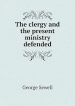 The Clergy and the Present Ministry Defended af George Sewell