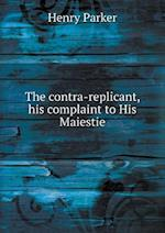 The Contra-Replicant, His Complaint to His Maiestie af Henry Parker