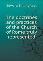 The Doctrines and Practices of the Church of Rome Truly Represented af Edward Stillingfleet