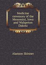 Medicine Ceremony of the Menomini, Iowa and Wahpeton Dakota af Alanson Skinner