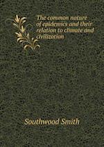 The Common Nature of Epidemics and Their Relation to Climate and Civilization af Southwood Smith
