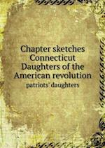 Chapter sketches Connecticut Daughters of the American revolution patriots' daughters