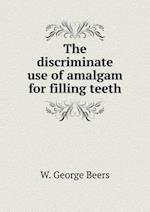 The discriminate use of amalgam for filling teeth