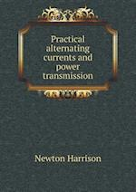 Practical Alternating Currents and Power Transmission af Newton Harrison