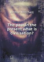 The Past in the Present What Is Civilisation? af Arthur Mitchell