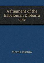 A Fragment of the Babylonian Dibbarra Epic af Morris Jastrow Jr