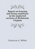 Report on housing and living conditions in the neglected sections of Richmond, Virginia af Gustavus a. Weber