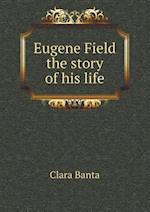 Eugene Field the Story of His Life af Clara Banta