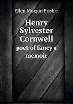 Henry Sylvester Cornwell Poet of Fancy a Memoir af Ellen Morgan Frisbie