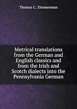 Metrical translations from the German and English classics and from the Irish and Scotch dialects into the Pennsylvania German af Thomas C. Zimmerman