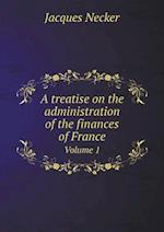 A Treatise on the Administration of the Finances of France Volume 1 af Jacques Necker