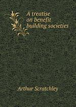 A Treatise on Benefit Building Societies af Arthur Scratchley